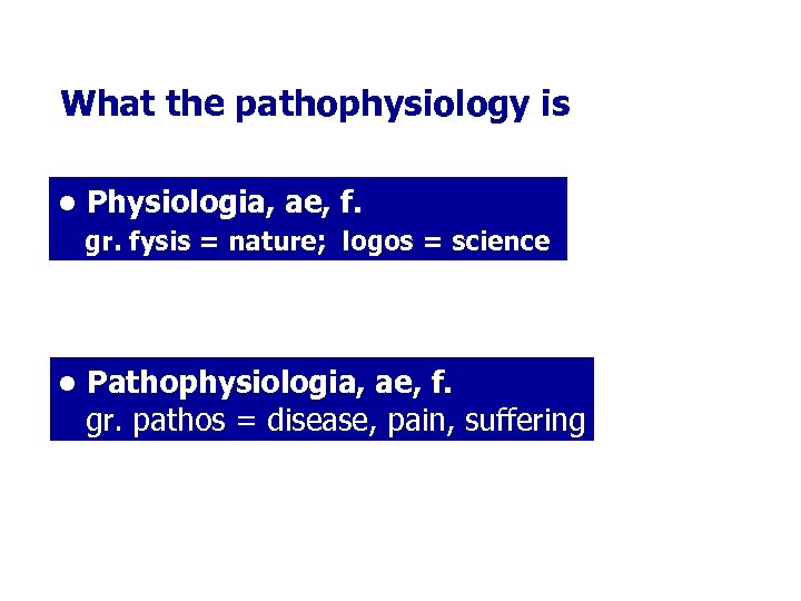 What the pathophysiology is • Physiologia, ae, f. gr. fysis = nature; logos =