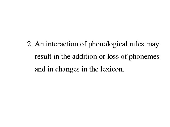 2. An interaction of phonological rules may result in the addition or loss of