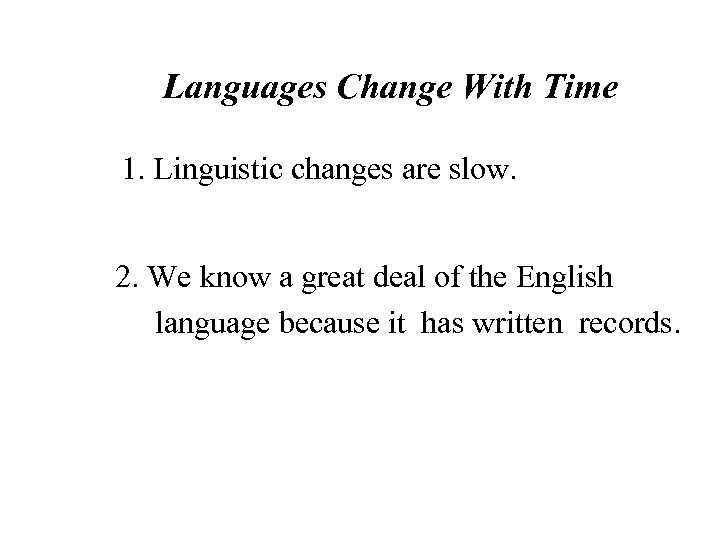 Languages Change With Time 1. Linguistic changes are slow. 2. We know a great
