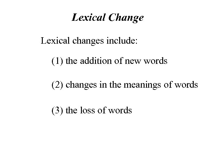 Lexical Change Lexical changes include: (1) the addition of new words (2) changes in