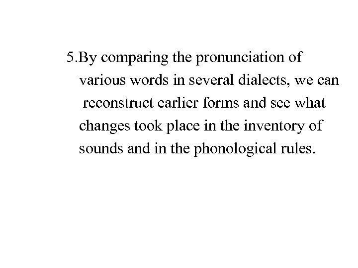 5. By comparing the pronunciation of various words in several dialects, we can