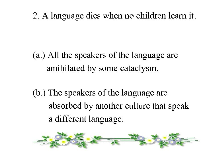 2. A language dies when no children learn it. (a. ) All the speakers