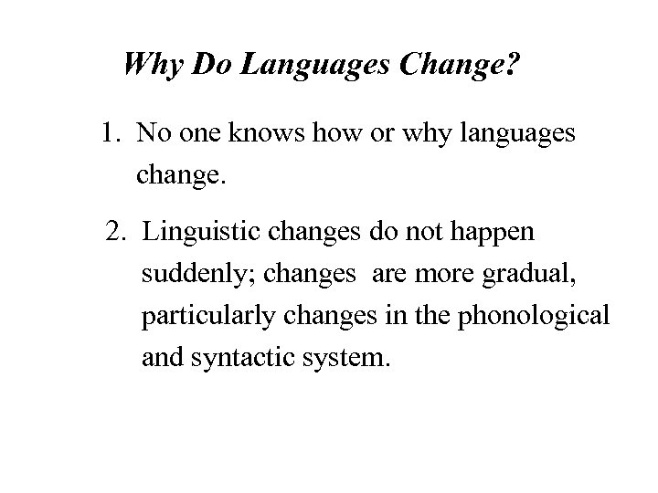Why Do Languages Change? 1. No one knows how or why languages change. 2.