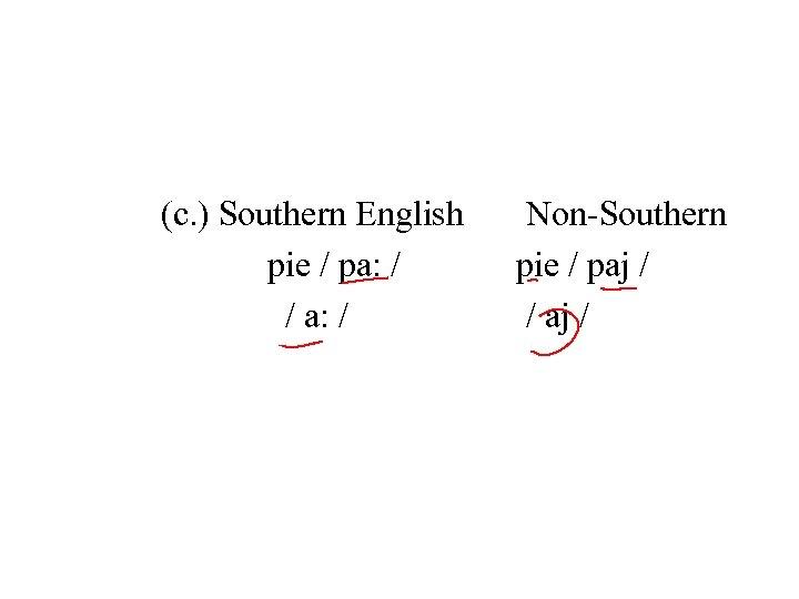 (c. ) Southern English Non-Southern pie / pa: / pie / paj / /
