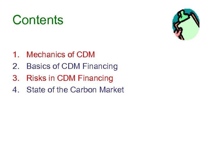 Contents 1. 2. 3. 4. Mechanics of CDM Basics of CDM Financing Risks in
