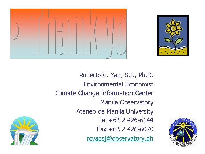 Roberto C. Yap, S. J. , Ph. D. Environmental Economist Climate Change Information Center