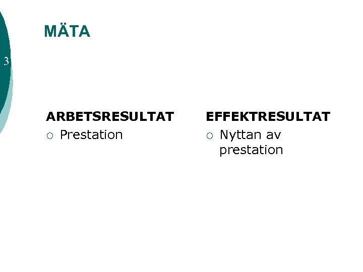 MÄTA 3 ARBETSRESULTAT ¡ Prestation EFFEKTRESULTAT ¡ Nyttan av prestation