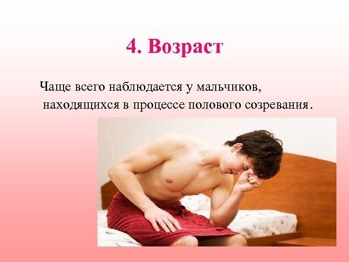 4. Возраст Чаще всего наблюдается у мальчиков, находящихся в процессе полового созревания.