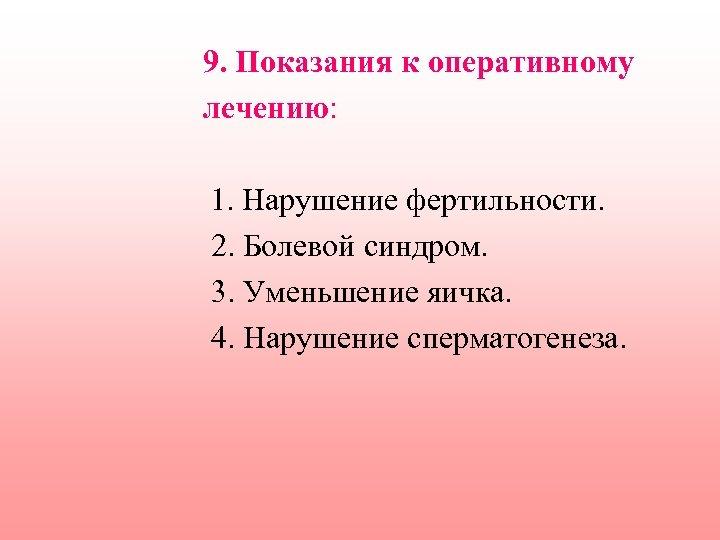 9. Показания к оперативному лечению: 1. Нарушение фертильности. 2. Болевой синдром. 3. Уменьшение яичка.