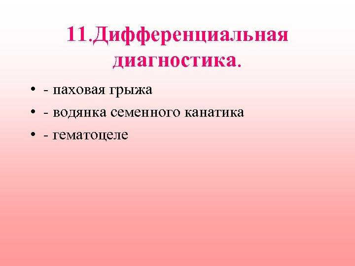 11. Дифференциальная диагностика. • - паховая грыжа • - водянка семенного канатика • -