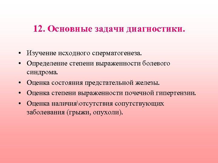 12. Основные задачи диагностики. • Изучение исходного сперматогенеза. • Определение степени выраженности болевого синдрома.