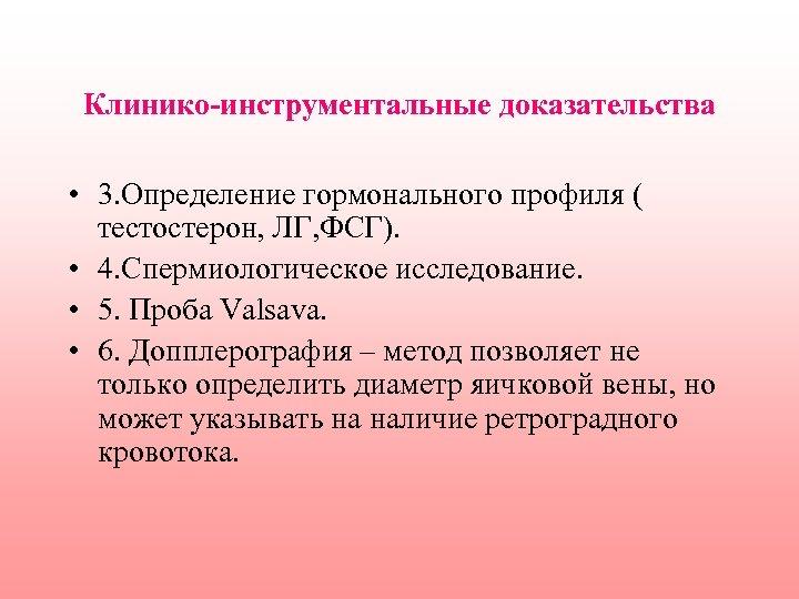 Клинико-инструментальные доказательства • 3. Определение гормонального профиля ( тестостерон, ЛГ, ФСГ). • 4. Спермиологическое
