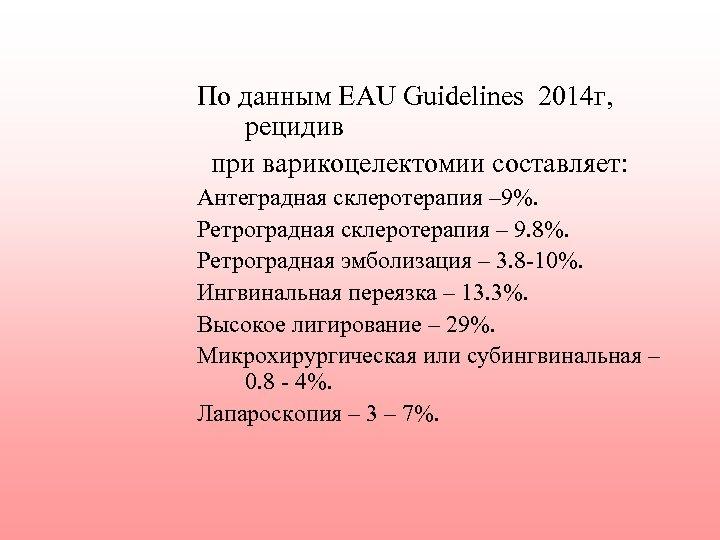 По данным EAU Guidelines 2014 г, рецидив при варикоцелектомии составляет: Антеградная склеротерапия – 9%.