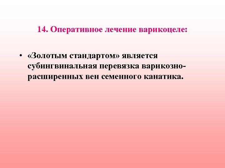 14. Оперативное лечение варикоцеле: • «Золотым стандартом» является субингвинальная перевязка варикознорасширенных вен семенного канатика.