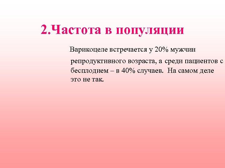 2. Частота в популяции Варикоцеле встречается у 20% мужчин репродуктивного возраста, а среди пациентов