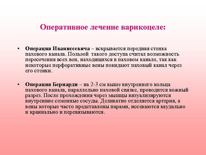 Оперативное лечение варикоцеле: • Операция Иваниссевича – вскрывается передняя стенка пахового канала. Пользой такого