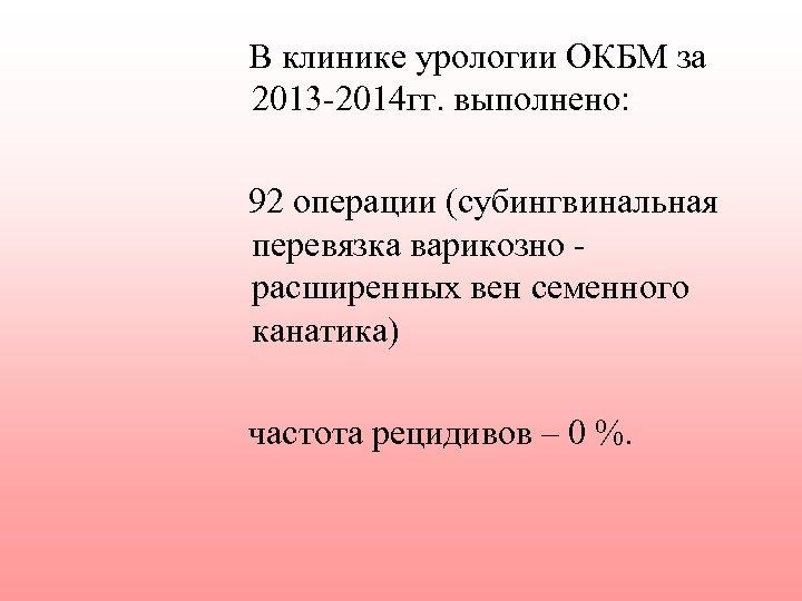 В клинике урологии ОКБМ за 2013 -2014 гг. выполнено: 92 операции (субингвинальная перевязка