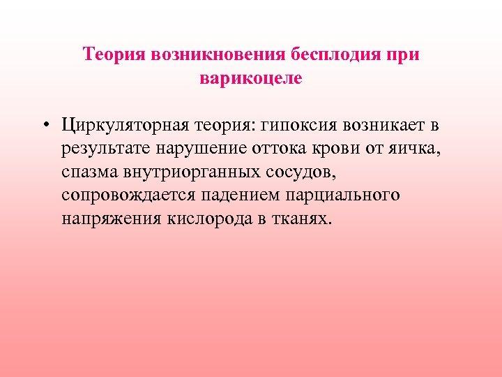 Теория возникновения бесплодия при варикоцеле • Циркуляторная теория: гипоксия возникает в результате нарушение оттока