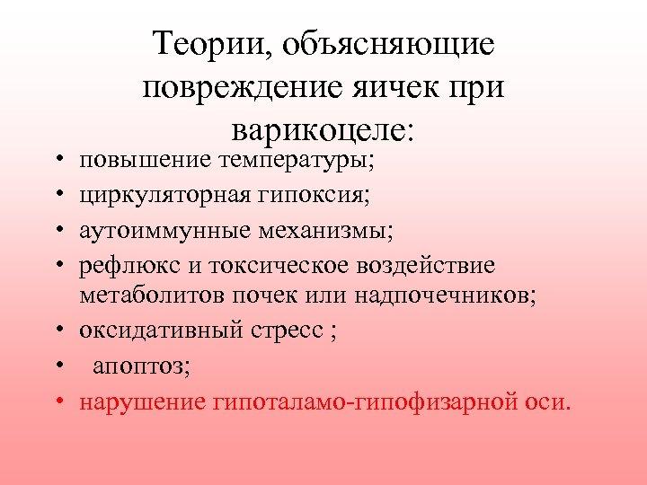 • • Теории, объясняющие повреждение яичек при варикоцеле: повышение температуры; циркуляторная гипоксия; аутоиммунные