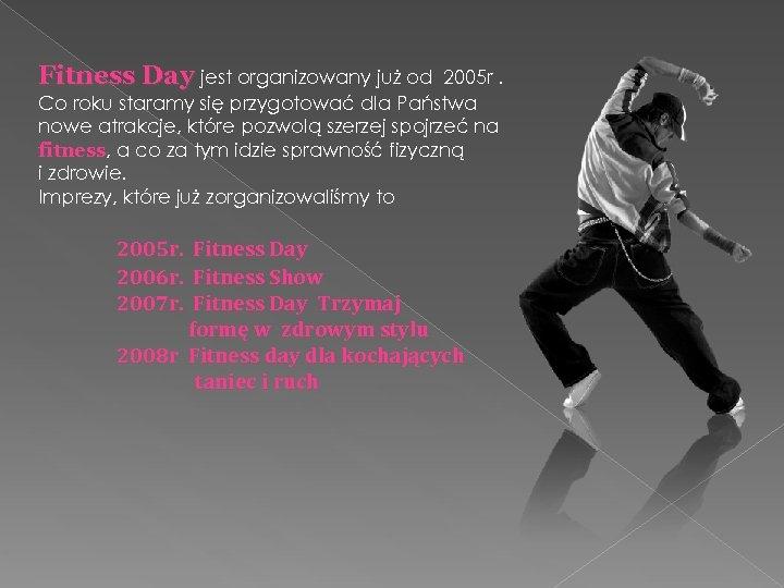 Fitness Day jest organizowany już od 2005 r. Co roku staramy się przygotować dla