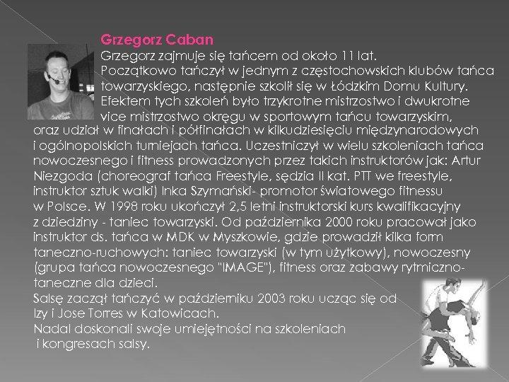 Grzegorz Caban Grzegorz zajmuje się tańcem od około 11 lat. Początkowo tańczył w jednym
