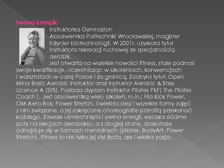 Iwona Łomzik Instruktorka Gymnasion Absolwentka Politechniki Wrocławskiej, magister inżynier biotechnologii. W 2001 r. uzyskała