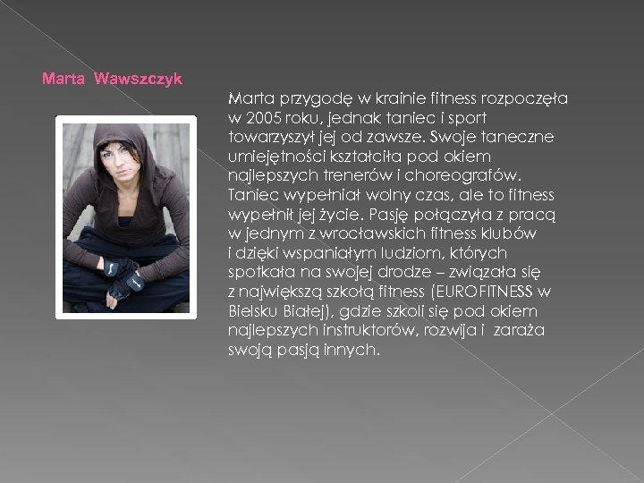 Marta Wawszczyk Marta przygodę w krainie fitness rozpoczęła w 2005 roku, jednak taniec i