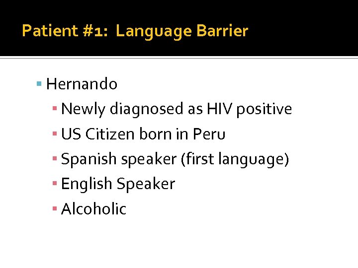 Patient #1: Language Barrier Hernando ▪ Newly diagnosed as HIV positive ▪ US Citizen