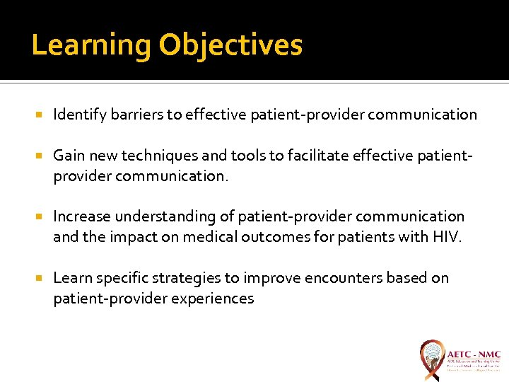 Learning Objectives Identify barriers to effective patient-provider communication Gain new techniques and tools to