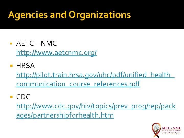 Agencies and Organizations AETC – NMC http: //www. aetcnmc. org/ HRSA http: //pilot. train.