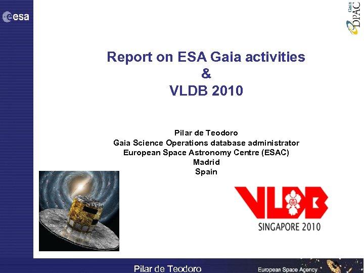 Report on ESA Gaia activities & VLDB 2010 Pilar de Teodoro Gaia Science Operations