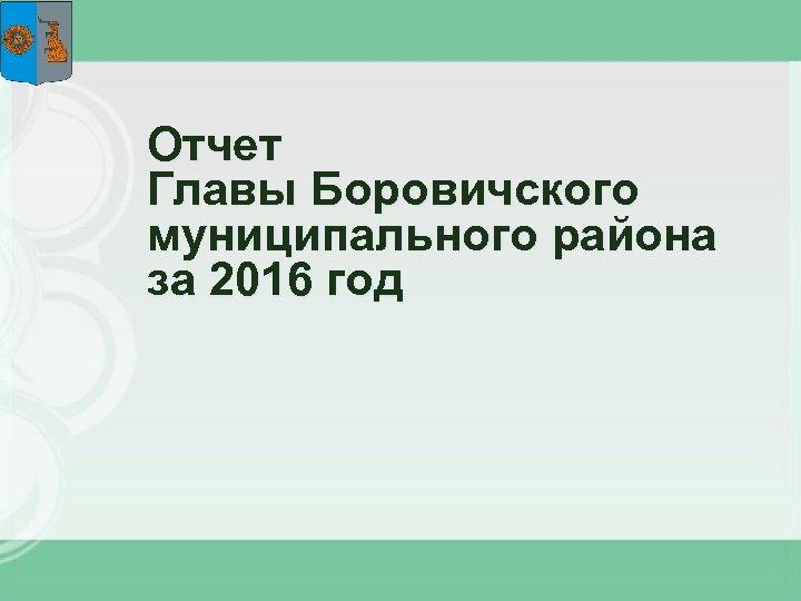 Отчет Главы Боровичского муниципального района за 2016 год