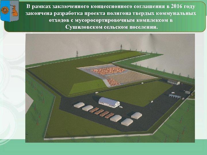 В рамках заключенного концессионного соглашения в 2016 году закончена разработка проекта полигона твердых коммунальных