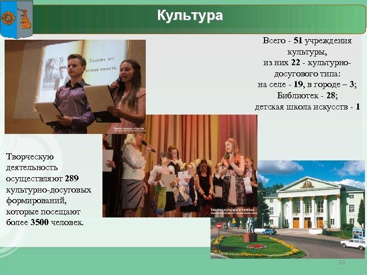Культура Всего - 51 учреждения культуры, из них 22 - культурнодосугового типа: на селе