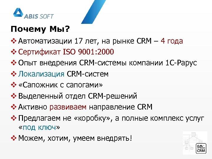 Почему Мы? v Автоматизации 17 лет, на рынке CRM – 4 года v Сертификат