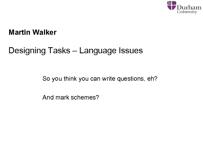 Martin Walker Designing Tasks – Language Issues So you think you can write questions,