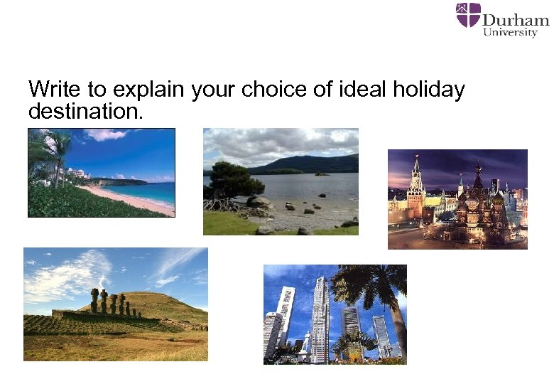 Write to explain your choice of ideal holiday destination.