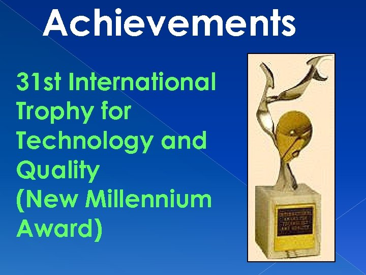 Achievements 31 st International Trophy for Technology and Quality (New Millennium Award)