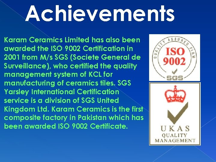 Achievements Karam Ceramics Limited has also been awarded the ISO 9002 Certification in 2001