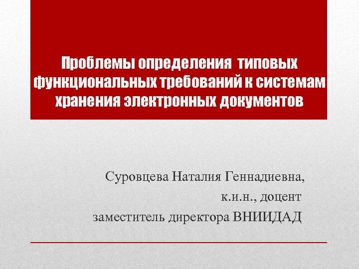 Проблемы определения типовых функциональных требований к системам хранения электронных документов Суровцева Наталия Геннадиевна, к.