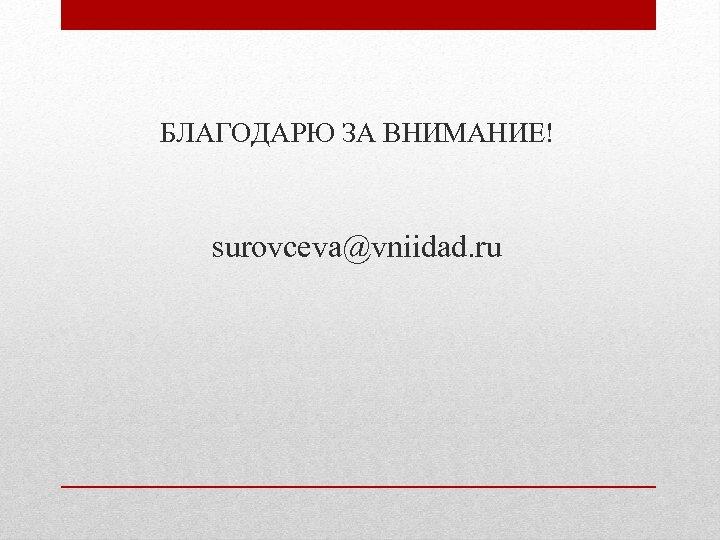 БЛАГОДАРЮ ЗА ВНИМАНИЕ! surovceva@vniidad. ru