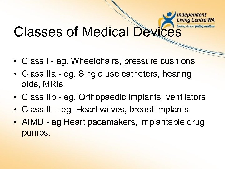 Classes of Medical Devices • Class I - eg. Wheelchairs, pressure cushions • Class