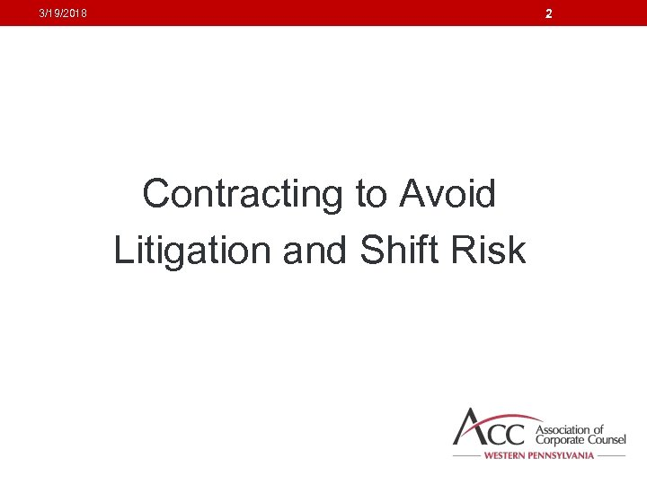 2 3/19/2018 Contracting to Avoid Litigation and Shift Risk