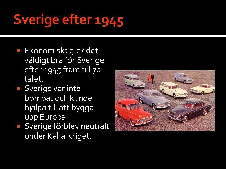 Sverige efter 1945 Ekonomiskt gick det väldigt bra för Sverige efter 1945 fram till