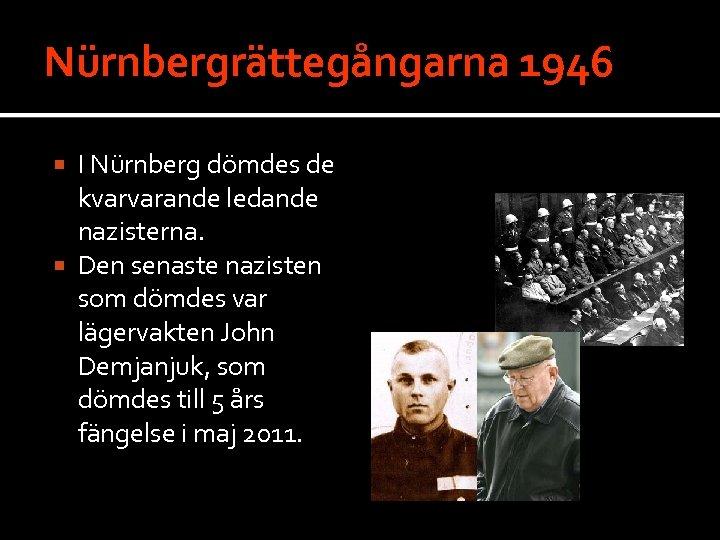 Nürnbergrättegångarna 1946 I Nürnberg dömdes de kvarvarande ledande nazisterna. Den senaste nazisten som dömdes