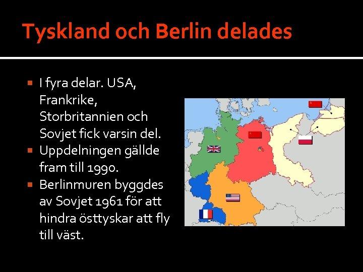 Tyskland och Berlin delades I fyra delar. USA, Frankrike, Storbritannien och Sovjet fick varsin