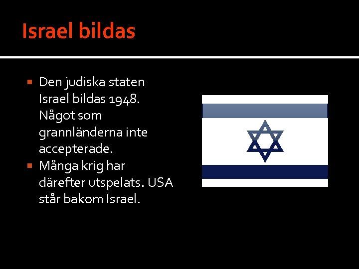 Israel bildas Den judiska staten Israel bildas 1948. Något som grannländerna inte accepterade. Många