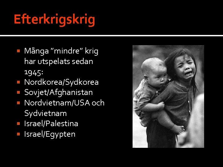 """Efterkrigskrig Många """"mindre"""" krig har utspelats sedan 1945: Nordkorea/Sydkorea Sovjet/Afghanistan Nordvietnam/USA och Sydvietnam Israel/Palestina"""