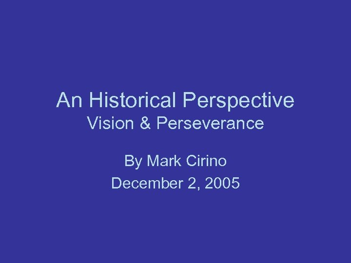 An Historical Perspective Vision & Perseverance By Mark Cirino December 2, 2005