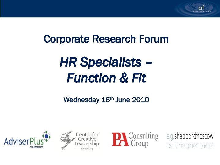 Corporate Research Forum HR Specialists – Function & Fit Wednesday 16 th June 2010